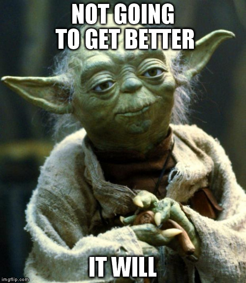Star Wars Yoda Meme | NOT GOING TO GET BETTER IT WILL | image tagged in memes,star wars yoda | made w/ Imgflip meme maker