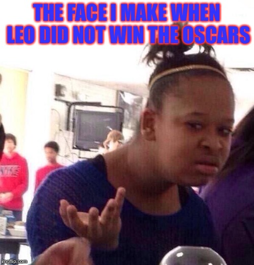 What the leo |  THE FACE I MAKE WHEN LEO DID NOT WIN THE OSCARS | image tagged in memes,black girl wat,the face i make,leonardo dicaprio | made w/ Imgflip meme maker