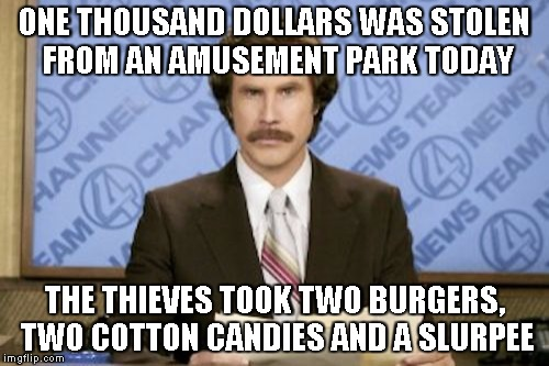 A play off the movie theater one | ONE THOUSAND DOLLARS WAS STOLEN FROM AN AMUSEMENT PARK TODAY THE THIEVES TOOK TWO BURGERS, TWO COTTON CANDIES AND A SLURPEE | image tagged in memes,ron burgundy | made w/ Imgflip meme maker