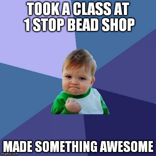 Success Kid Meme | TOOK A CLASS AT 1 STOP BEAD SHOP MADE SOMETHING AWESOME | image tagged in memes,success kid | made w/ Imgflip meme maker