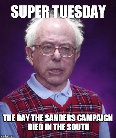 Cue the fat lady... | SUPER TUESDAY THE DAY THE SANDERS CAMPAIGN DIED IN THE SOUTH | image tagged in bad luck bernie,memes,election 2016 | made w/ Imgflip meme maker