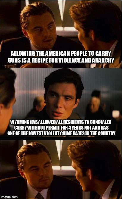 But if Americans carry guns won't that turn America in to the Wild West? | ALLOWING THE AMERICAN PEOPLE TO CARRY GUNS IS A RECIPE FOR VIOLENCE AND ANARCHY WYOMING HAS ALLOWED ALL RESIDENTS TO CONCEALED CARRY WITHOUT | image tagged in memes,inception,gun control,wyoming,crime | made w/ Imgflip meme maker