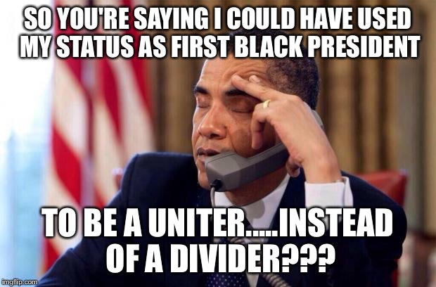 How have things changed in the last 7 years? | SO YOU'RE SAYING I COULD HAVE USED MY STATUS AS FIRST BLACK PRESIDENT TO BE A UNITER.....INSTEAD OF A DIVIDER??? | image tagged in obama,race | made w/ Imgflip meme maker