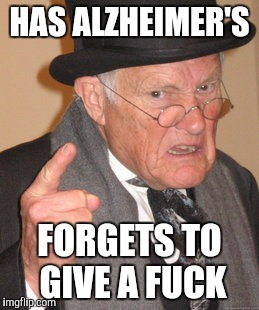 HAS ALZHEIMER'S FORGETS TO GIVE A F**K | image tagged in memes,back in my day | made w/ Imgflip meme maker