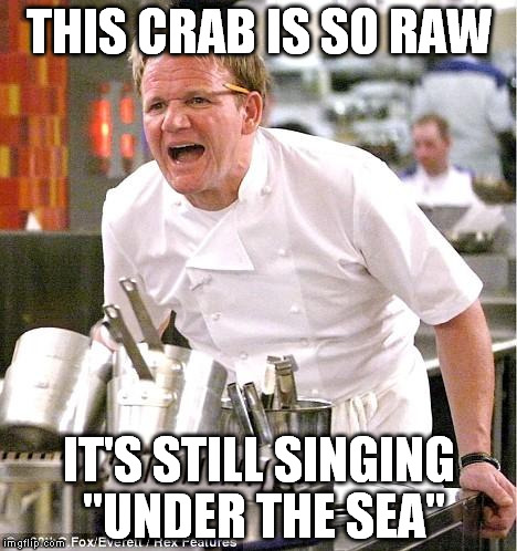 "Chef Gordon Ramsay Meme |  THIS CRAB IS SO RAW; IT'S STILL SINGING ""UNDER THE SEA"" 