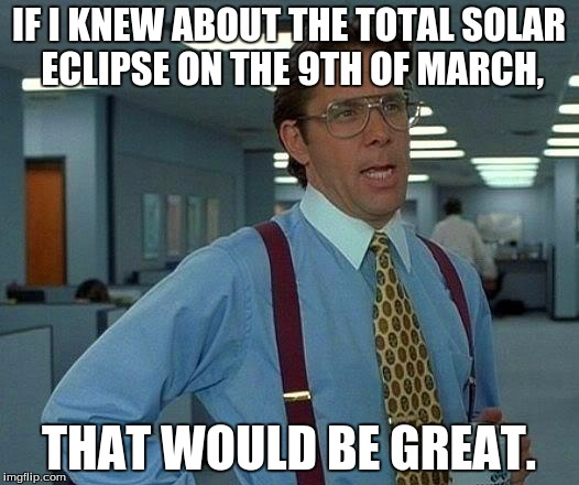 Solar eclipse!!! | IF I KNEW ABOUT THE TOTAL SOLAR ECLIPSE ON THE 9TH OF MARCH, THAT WOULD BE GREAT. | image tagged in memes,that would be great | made w/ Imgflip meme maker