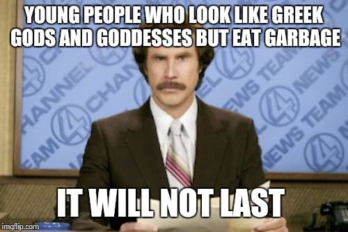 Ron Burgundy Meme |  YOUNG PEOPLE WHO LOOK LIKE GREEK GODS AND GODDESSES BUT EAT GARBAGE; IT WILL NOT LAST | image tagged in memes,ron burgundy | made w/ Imgflip meme maker