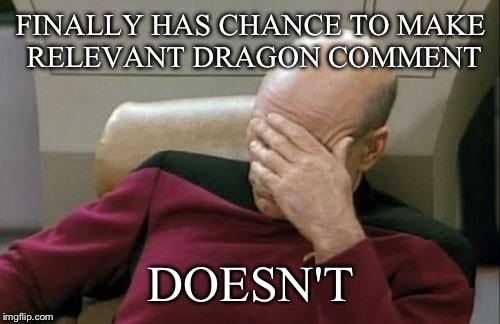 Captain Picard Facepalm Meme | FINALLY HAS CHANCE TO MAKE RELEVANT DRAGON COMMENT DOESN'T | image tagged in memes,captain picard facepalm | made w/ Imgflip meme maker