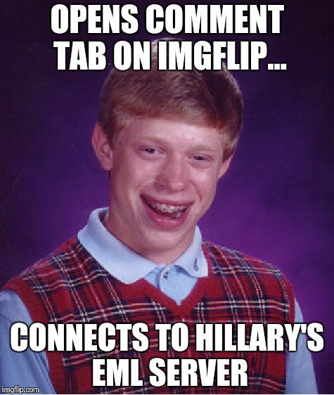 Bad Luck Brian Meme | OPENS COMMENT TAB ON IMGFLIP... CONNECTS TO HILLARY'S EML SERVER | image tagged in memes,bad luck brian | made w/ Imgflip meme maker