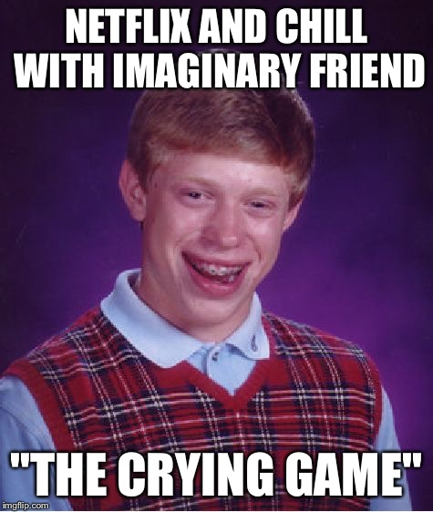 "Bad Luck Brian Meme | NETFLIX AND CHILL WITH IMAGINARY FRIEND ""THE CRYING GAME"" 