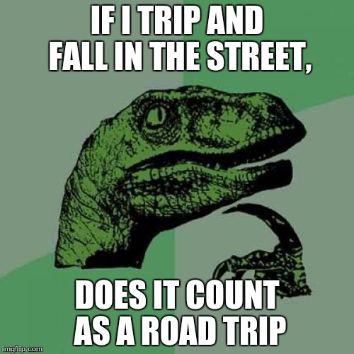 ROAD TRIP!!!! |  IF I TRIP AND FALL IN THE STREET, DOES IT COUNT AS A ROAD TRIP | image tagged in memes,philosoraptor,road trip,lizard,falling | made w/ Imgflip meme maker