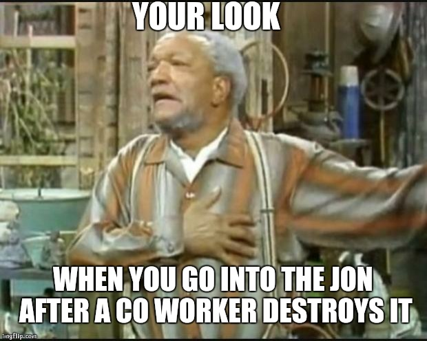Fred Sanford |  YOUR LOOK; WHEN YOU GO INTO THE JON AFTER A CO WORKER DESTROYS IT | image tagged in fred sanford | made w/ Imgflip meme maker