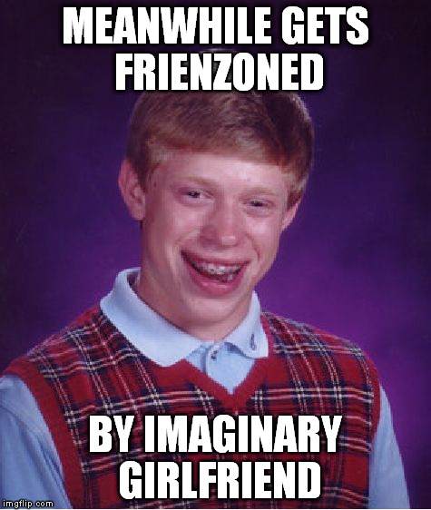 Bad Luck Brian Meme | MEANWHILE GETS FRIENZONED BY IMAGINARY GIRLFRIEND | image tagged in memes,bad luck brian | made w/ Imgflip meme maker