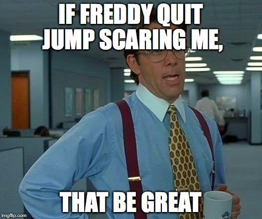 That Would Be Great | IF FREDDY QUIT JUMP SCARING ME, THAT BE GREAT | image tagged in memes,that would be great | made w/ Imgflip meme maker