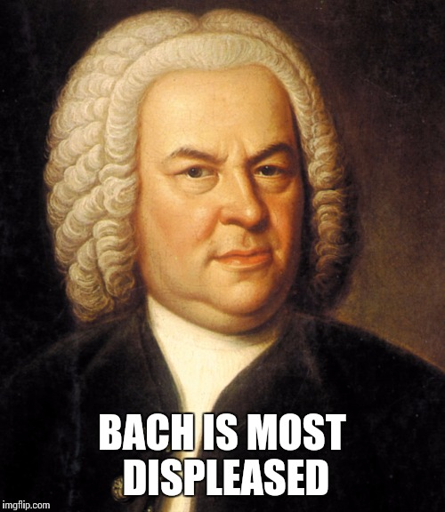 Bach is most displeased | BACH IS MOST DISPLEASED | image tagged in bach,bach is most displeased,music,memes,meme | made w/ Imgflip meme maker