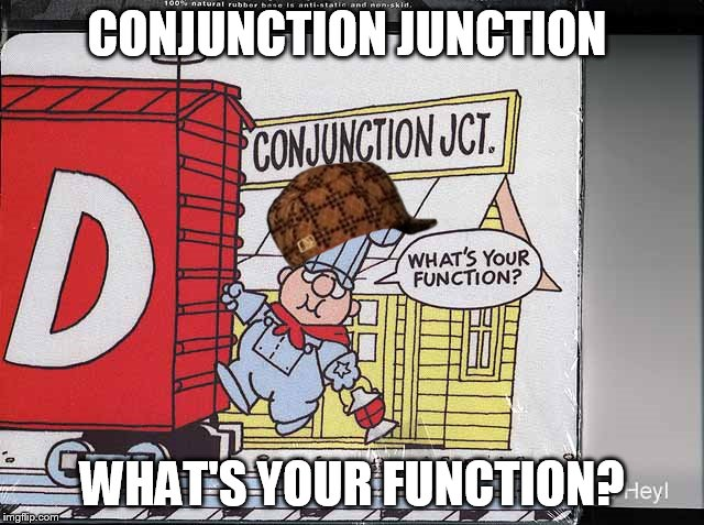 CONJUNCTION JUNCTION WHAT'S YOUR FUNCTION? | made w/ Imgflip meme maker
