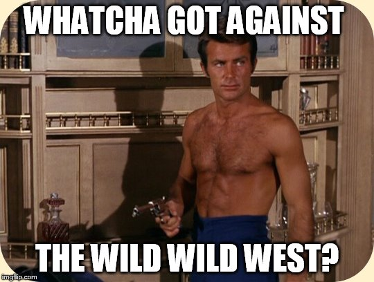 WHATCHA GOT AGAINST THE WILD WILD WEST? | made w/ Imgflip meme maker