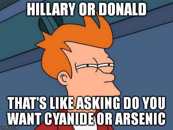 Futurama Fry Meme | HILLARY OR DONALD THAT'S LIKE ASKING DO YOU WANT CYANIDE OR ARSENIC | image tagged in memes,futurama fry | made w/ Imgflip meme maker