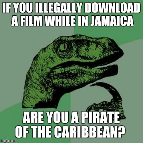 Philosoraptor Meme | IF YOU ILLEGALLY DOWNLOAD A FILM WHILE IN JAMAICA ARE YOU A PIRATE OF THE CARIBBEAN? | image tagged in memes,philosoraptor | made w/ Imgflip meme maker