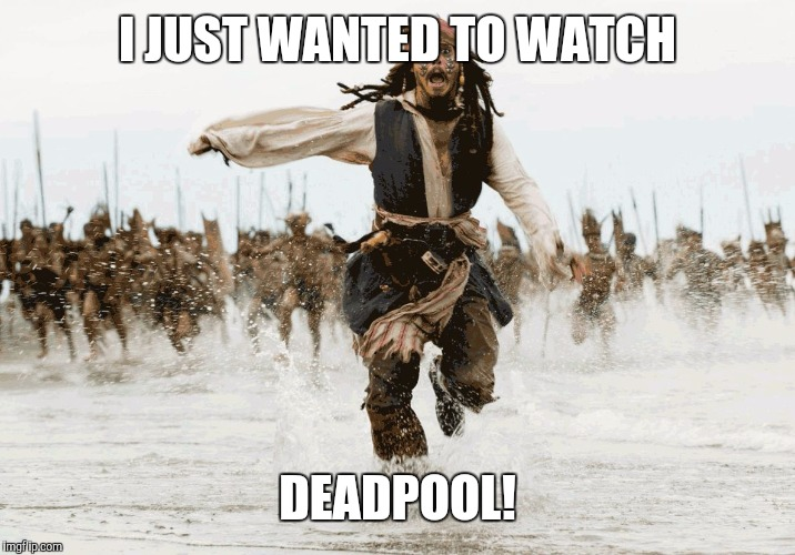 Jack Sparrow - Running | I JUST WANTED TO WATCH DEADPOOL! | image tagged in jack sparrow - running | made w/ Imgflip meme maker