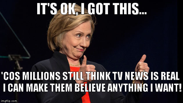 HRCIGOTTHIS | IT'S OK, I GOT THIS... 'COS MILLIONS STILL THINK TV NEWS IS REAL I CAN MAKE THEM BELIEVE ANYTHING I WANT! | image tagged in hillary clinton meme | made w/ Imgflip meme maker