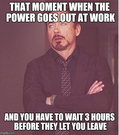 Happening to me right now |  THAT MOMENT WHEN THE POWER GOES OUT AT WORK; AND YOU HAVE TO WAIT 3 HOURS BEFORE THEY LET YOU LEAVE | image tagged in memes,face you make robert downey jr,work sucks,waiting,lights,power | made w/ Imgflip meme maker