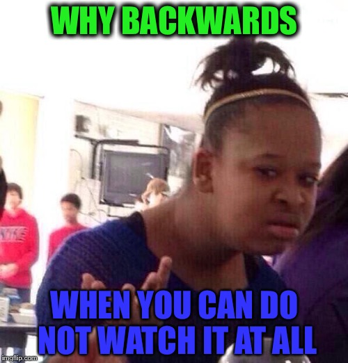 Backwards forwards or not at all  | WHY BACKWARDS WHEN YOU CAN DO NOT WATCH IT AT ALL | image tagged in memes,black girl wat,backwards | made w/ Imgflip meme maker