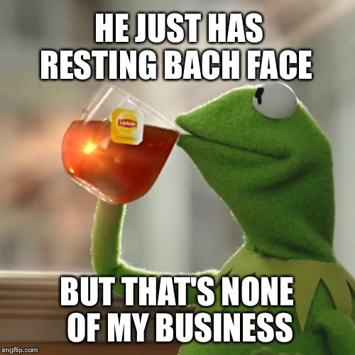 But Thats None Of My Business Meme | HE JUST HAS BUT THAT'S NONE OF MY BUSINESS RESTING BACH FACE | image tagged in memes,but thats none of my business,kermit the frog | made w/ Imgflip meme maker
