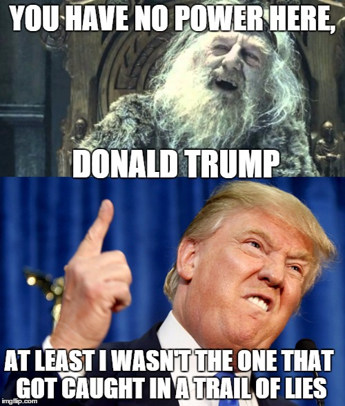 You have no power here | YOU HAVE NO POWER HERE, DONALD TRUMP AT LEAST I WASN'T THE ONE THAT GOT CAUGHT IN A TRAIL OF LIES | image tagged in trump,saruman,you have no power here | made w/ Imgflip meme maker