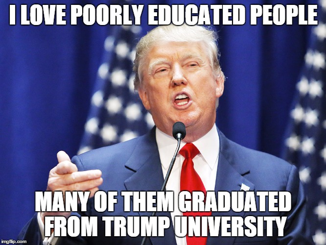 Trump loves the poorly educated - Imgflip