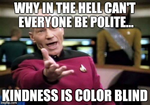 Picard Wtf Meme | WHY IN THE HELL CAN'T EVERYONE BE POLITE... KINDNESS IS COLOR BLIND | image tagged in memes,picard wtf | made w/ Imgflip meme maker