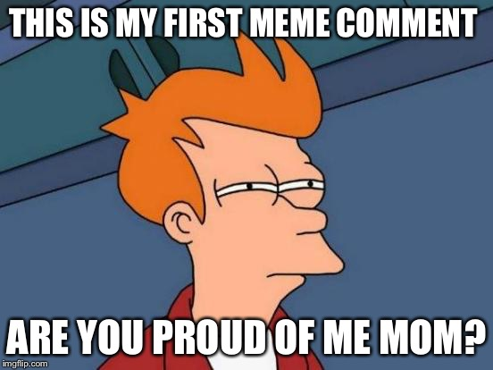Futurama Fry Meme | THIS IS MY FIRST MEME COMMENT ARE YOU PROUD OF ME MOM? | image tagged in memes,futurama fry | made w/ Imgflip meme maker