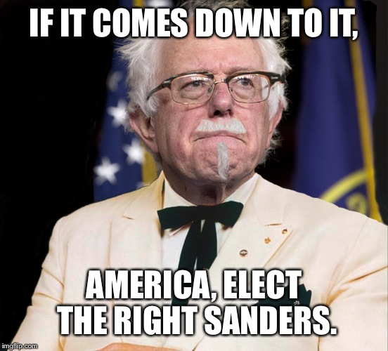 Colonel Bernie Sanders | IF IT COMES DOWN TO IT, AMERICA, ELECT THE RIGHT SANDERS. | image tagged in colonel bernie sanders | made w/ Imgflip meme maker