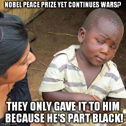 Third World Skeptical Kid Meme | NOBEL PEACE PRIZE YET CONTINUES WARS? THEY ONLY GAVE IT TO HIM BECAUSE HE'S PART BLACK! | image tagged in memes,third world skeptical kid | made w/ Imgflip meme maker