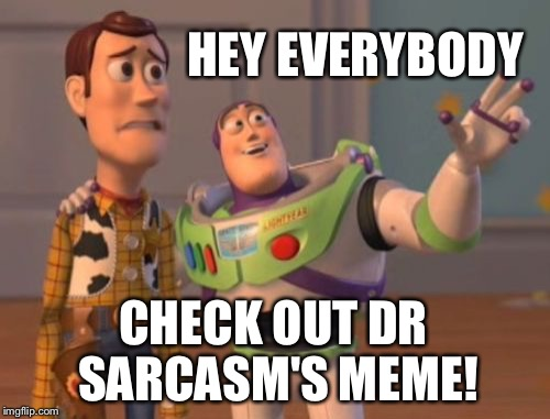 X, X Everywhere Meme | HEY EVERYBODY CHECK OUT DR SARCASM'S MEME! | image tagged in memes,x,x everywhere,x x everywhere | made w/ Imgflip meme maker