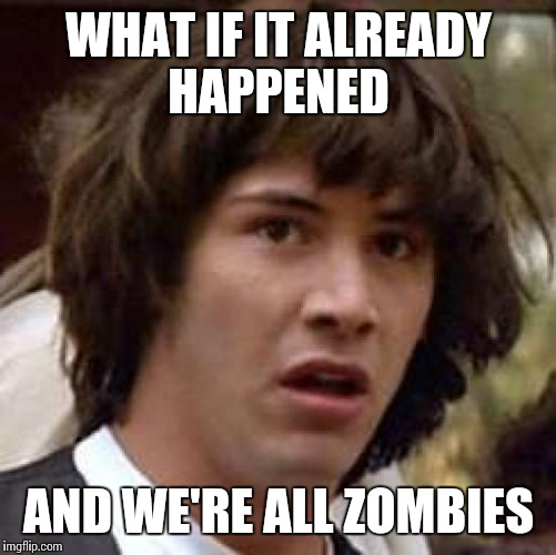 Conspiracy Keanu Meme | WHAT IF IT ALREADY HAPPENED AND WE'RE ALL ZOMBIES | image tagged in memes,conspiracy keanu | made w/ Imgflip meme maker