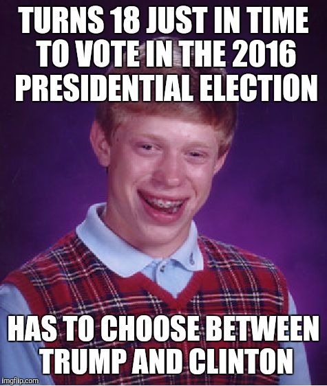 Bad Luck Brian Meme | TURNS 18 JUST IN TIME TO VOTE IN THE 2016 PRESIDENTIAL ELECTION HAS TO CHOOSE BETWEEN TRUMP AND CLINTON | image tagged in memes,bad luck brian | made w/ Imgflip meme maker