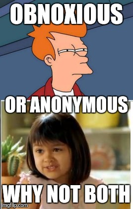 OBNOXIOUS WHY NOT BOTH OR ANONYMOUS | made w/ Imgflip meme maker