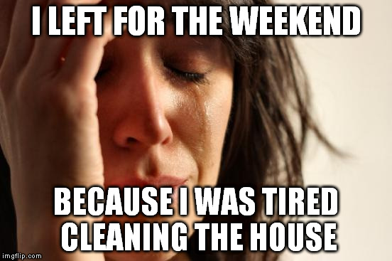 First World Problems Meme | I LEFT FOR THE WEEKEND BECAUSE I WAS TIRED CLEANING THE HOUSE | image tagged in memes,first world problems | made w/ Imgflip meme maker