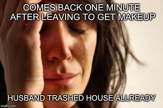 First World Problems Meme | COMES BACK ONE MINUTE AFTER LEAVING TO GET MAKEUP HUSBAND TRASHED HOUSE ALLREADY | image tagged in memes,first world problems | made w/ Imgflip meme maker