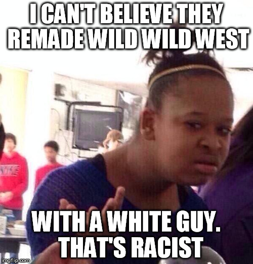 Black Girl Wat Meme | I CAN'T BELIEVE THEY REMADE WILD WILD WEST WITH A WHITE GUY.  THAT'S RACIST | image tagged in memes,black girl wat | made w/ Imgflip meme maker