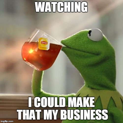 But Thats None Of My Business Meme | WATCHING I COULD MAKE THAT MY BUSINESS | image tagged in memes,but thats none of my business,kermit the frog | made w/ Imgflip meme maker