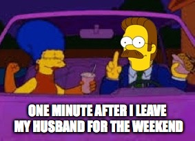 ONE MINUTE AFTER I LEAVE MY HUSBAND FOR THE WEEKEND | made w/ Imgflip meme maker