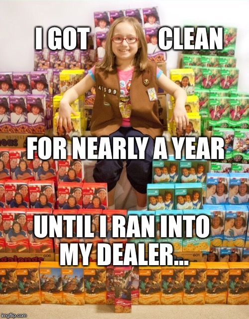 Girl Scout Cookies are a Hard Habit to Break! | I GOT              CLEAN UNTIL I RAN INTO MY DEALER... FOR NEARLY A YEAR | image tagged in girl scout cookies,girl scouts,addiction,cookies,funny | made w/ Imgflip meme maker