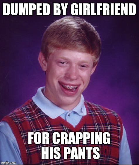 Bad Luck Brian Meme | DUMPED BY GIRLFRIEND FOR CRAPPING HIS PANTS | image tagged in memes,bad luck brian | made w/ Imgflip meme maker