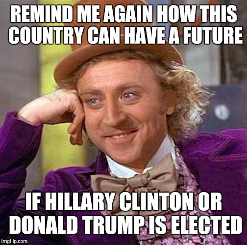 Creepy Condescending Wonka Meme | REMIND ME AGAIN HOW THIS COUNTRY CAN HAVE A FUTURE IF HILLARY CLINTON OR DONALD TRUMP IS ELECTED | image tagged in memes,creepy condescending wonka | made w/ Imgflip meme maker