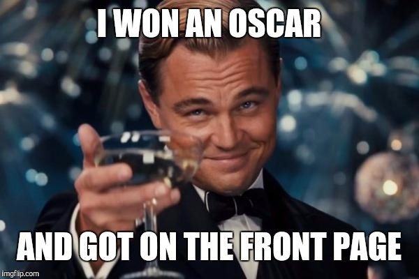 Leonardo Dicaprio Cheers Meme | I WON AN OSCAR AND GOT ON THE FRONT PAGE | image tagged in memes,leonardo dicaprio cheers | made w/ Imgflip meme maker