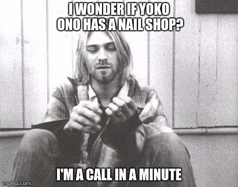 Kurt Cobain | I WONDER IF YOKO ONO HAS A NAIL SHOP? I'M A CALL IN A MINUTE | image tagged in kurt cobain | made w/ Imgflip meme maker