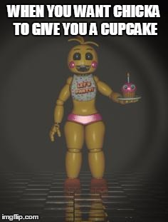 Chica from fnaf 2 | WHEN YOU WANT CHICKA TO GIVE YOU A CUPCAKE | image tagged in chica from fnaf 2 | made w/ Imgflip meme maker