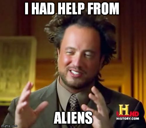 Ancient Aliens Meme | I HAD HELP FROM ALIENS | image tagged in memes,ancient aliens | made w/ Imgflip meme maker